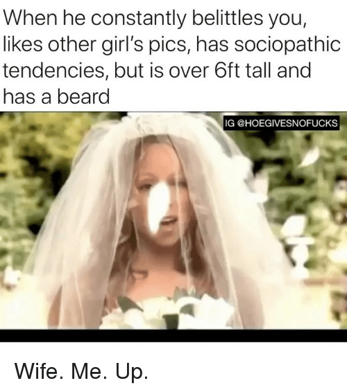 Beard, Girls, and Girl Memes: When he constantly belittles you,  likes other girl's pics, has sociopathic  tendencies, but is over 6ft tall and  has a beard  IG @HOEGIVESNOFUCKS Wife. Me. Up.