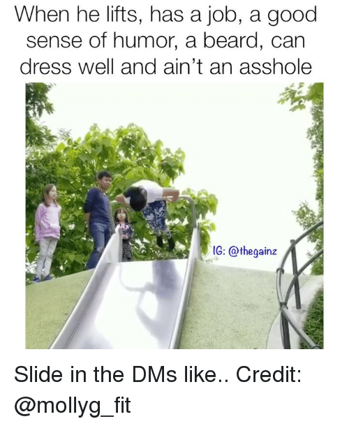 Beard, Memes, and Dress: When he lifts, has a job, a good  sense of humor, a beard, can  dress well and ain't an asshole  1G: @thegainz Slide in the DMs like.. Credit: @mollyg_fit