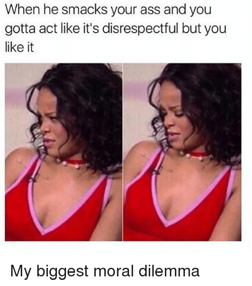 Ass, Relatable, and Act: When he smacks your ass and you  gotta act like it's disrespectful but you  like it My biggest moral dilemma