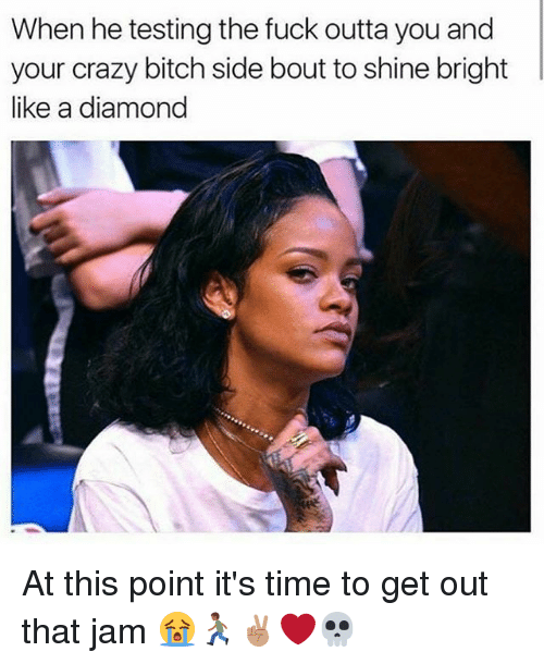 shine bright: When he testing the fuck outta you and  your crazy bitch side bout to shine bright  like a diamond At this point it's time to get out that jam 😭🏃🏾✌🏽❤️💀