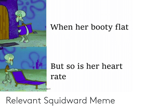 Booty, Meme, and Squidward: When her booty flat  But so is her heart  rate  es22 Relevant Squidward Meme