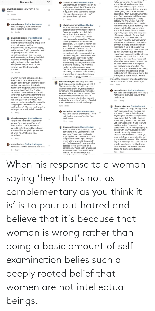 Belief: When his response to a woman saying 'hey that's not as complementary as you think it is' is to pour out hatred and believe that it's because that woman is wrong rather than doing a basic amount of self examination belies such a deeply rooted belief that women are not intellectual beings.