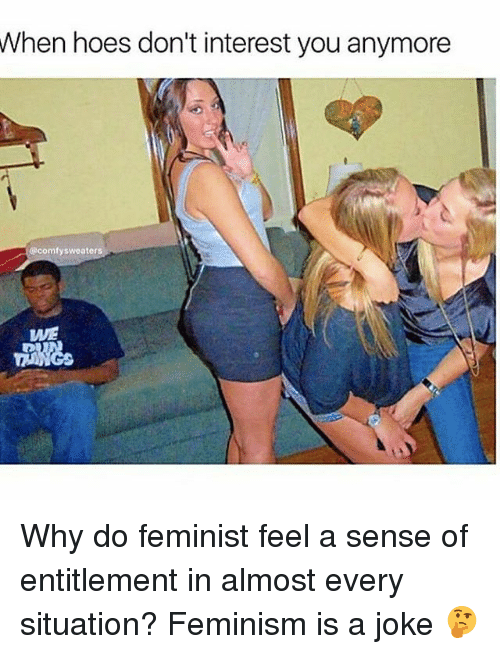 Feminism, Hoes, and Memes: When hoes don't interest you anymore  comfy sweaters  WE Why do feminist feel a sense of entitlement in almost every situation? Feminism is a joke 🤔