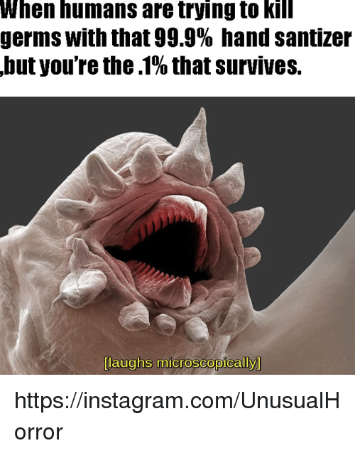 Laughs Microscopically: When humans are trying to kill  germs with that 99.9% hand santizer  but you're the.1% thatsurvives.  laughs microscopically https://instagram.com/UnusualHorror
