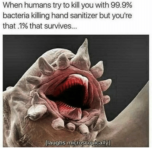 Laughs Microscopically: When humans try to kill you with 99.9%  bacteria killing hand sanitizer but you're  that 1% that survives...  laughs microscopically]