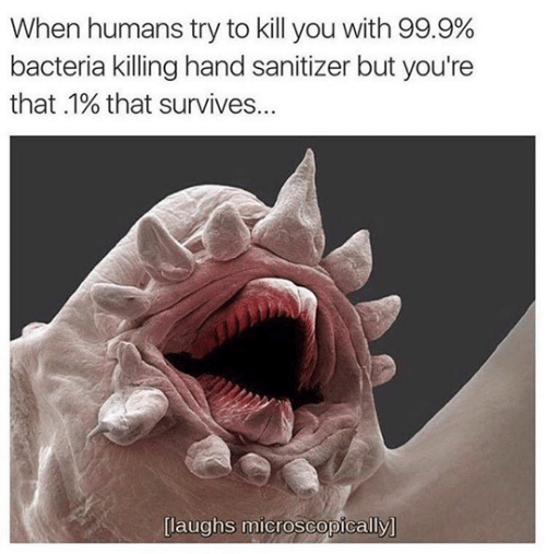 Laughs Microscopically: When humans try to kill you with 99.9%  bacteria killing hand sanitizer but you're  that .1% that survives...  [laughs microscopically]