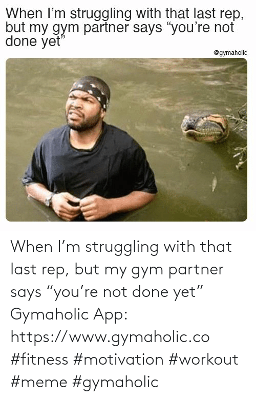 "Partner: When I'm struggling with that last rep, but my gym partner says ""you're not done yet""  Gymaholic App: https://www.gymaholic.co  #fitness #motivation #workout #meme #gymaholic"