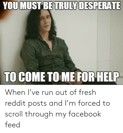 Posts: When I've run out of fresh reddit posts and I'm forced to scroll through my facebook feed