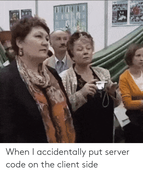 accidentally: When I accidentally put server code on the client side