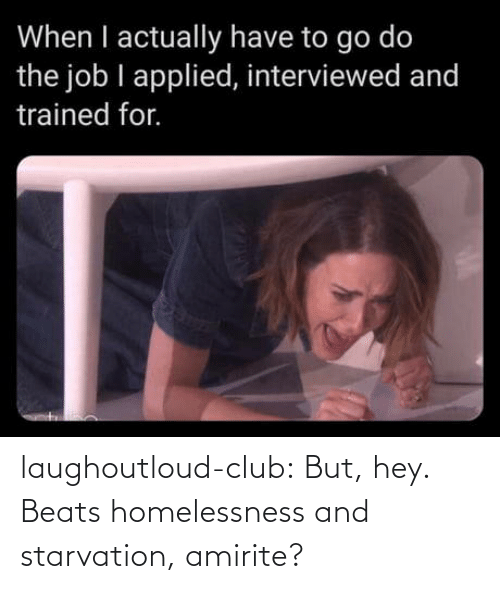 job: When I actually have to go do  the job I applied, interviewed and  trained for. laughoutloud-club:  But, hey. Beats homelessness and starvation, amirite?