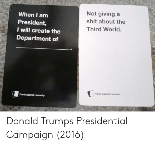 Not Giving A Shit: When I am  President,  I will create the  Department of  Not giving a  shit about the  Third World.  Cards Against Humanity  Cards Against Humanity Donald Trumps Presidential Campaign (2016)