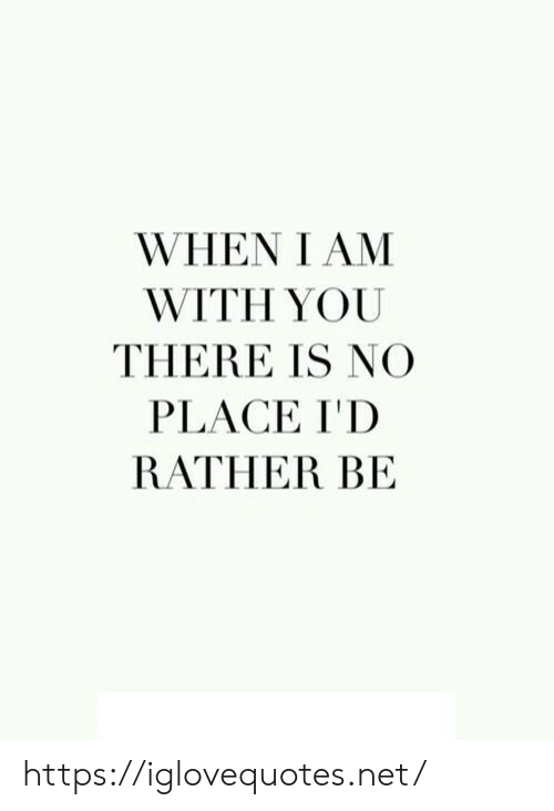 you there: WHEN I AM  WITH YOU  THERE IS NO  PLACE I'D  RATHER BE https://iglovequotes.net/