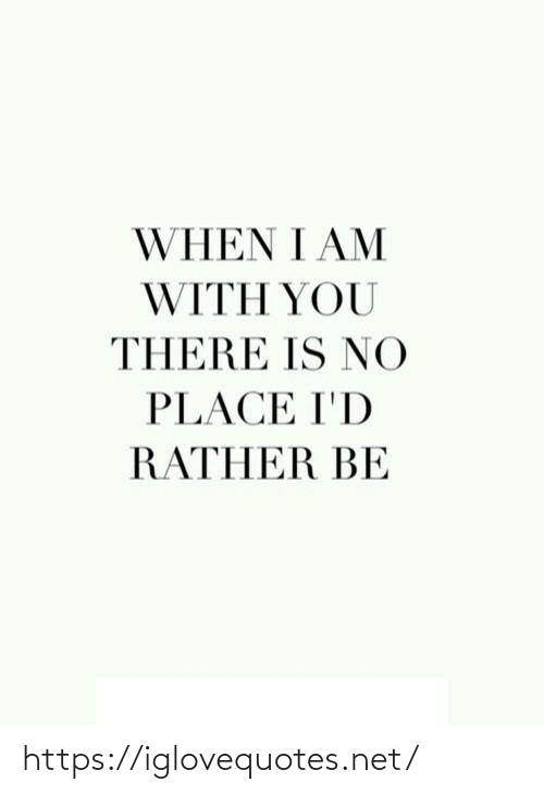 rather: WHEN I AM  WITH YOU  THERE IS NO  PLACE I'D  RATHER BE https://iglovequotes.net/