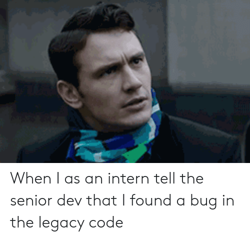 Legacy: When I as an intern tell the senior dev that I found a bug in the legacy code