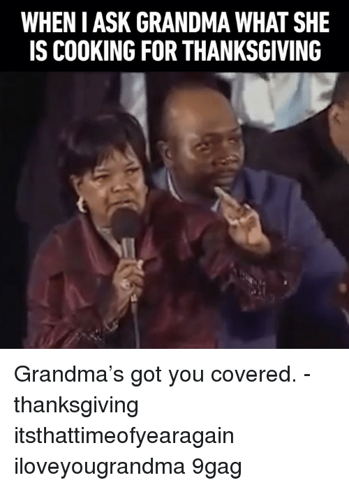 9gag, Grandma, and Memes: WHEN I ASK GRANDMA WHAT SHE  IS COOKING FOR THANKSGIVING Grandma's got you covered. - thanksgiving itsthattimeofyearagain iloveyougrandma 9gag