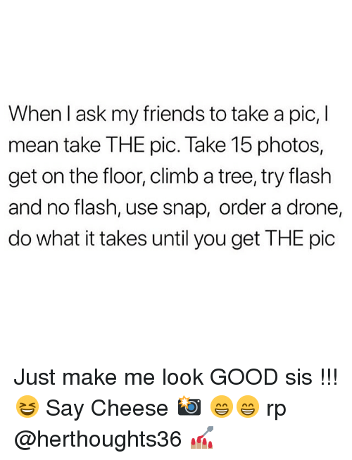 Drone, Friends, and Good: When I ask my friends to take a pic, I  mean take THE pic. Take 15 photos,  get on the floor, climb a tree, try flash  and no flash, use snap, order a drone  do what it takes until you get THE pic Just make me look GOOD sis !!! 😆 Say Cheese 📸 😁😁 rp @herthoughts36 💅🏽