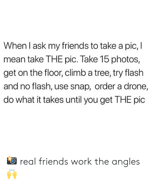 Drone: When I ask my friends to take a pic, I  mean take THE pic. Take 15 photos,  get on the floor, climb a tree, try flash  and no flash, use snap, order a drone,  do what it takes until you get THE pic 📸 real friends work the angles 🙌