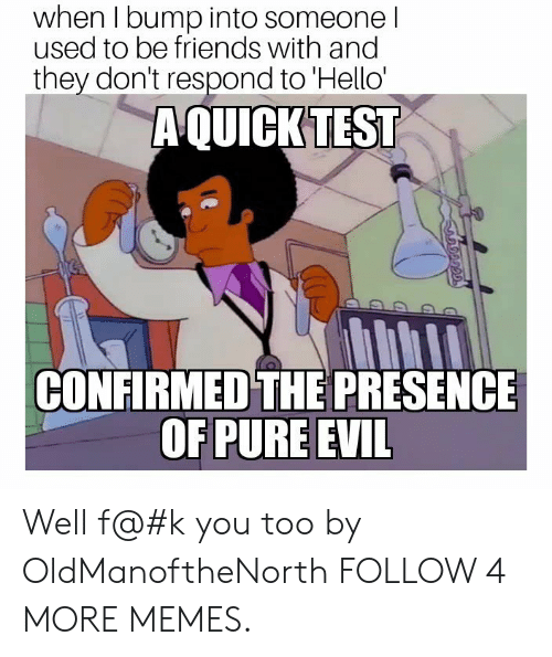 pure evil: when I bump into someone I  used to be friends with and  they don't respond to 'Hello'  A QUICK TEST  CONFIRMED THE PRESENCE  OF PURE EVIL  தற் Well f@#k you too by OldManoftheNorth FOLLOW 4 MORE MEMES.