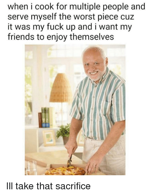 Friends, The Worst, and Fuck: when i cook for multiple people and  serve myself the worst piece cuz  it was my fuck up and i want my  friends to enjoy themselves Ill take that sacrifice