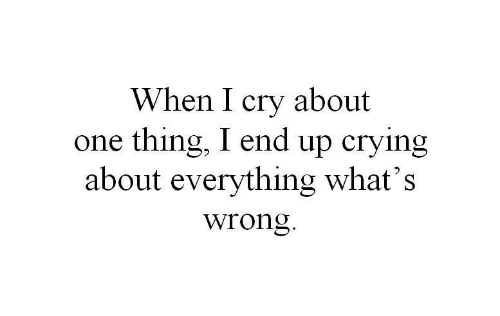 One Thing: When I cry about  one thing, I end up crying  about everything what's  wrong