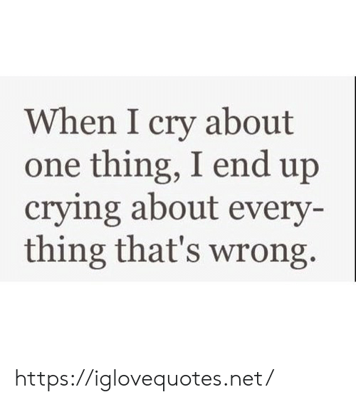 One Thing: When I cry about  one thing, I end up  crying about every-  thing that's wrong https://iglovequotes.net/