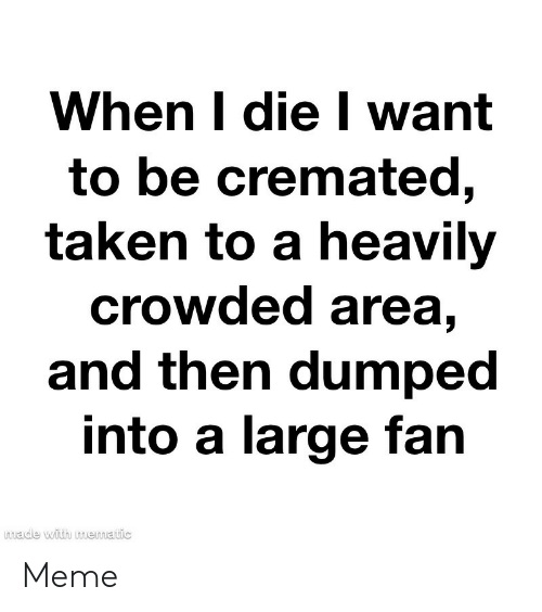 crowded: When I die I want  to be cremated,  taken to a heavily  crowded area,  and then dumped  into a large fan  made with mematic Meme