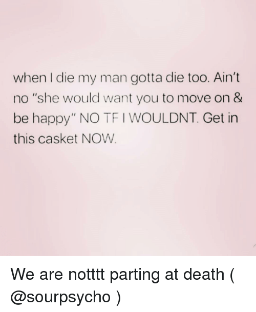 "Death, Happy, and Girl Memes: when I die my man gotta die too. Ain't  no ""she would want you to move on &  be happy"" NO TF I WOULDNT. Get in  this casket NOW We are notttt parting at death ( @sourpsycho )"