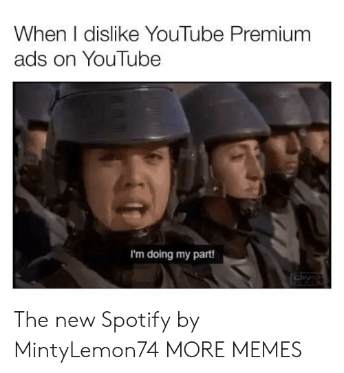 Dank, Memes, and Target: When I dislike YouTube Premium  ads on YouTube  I'm doing my part! The new Spotify by MintyLemon74 MORE MEMES