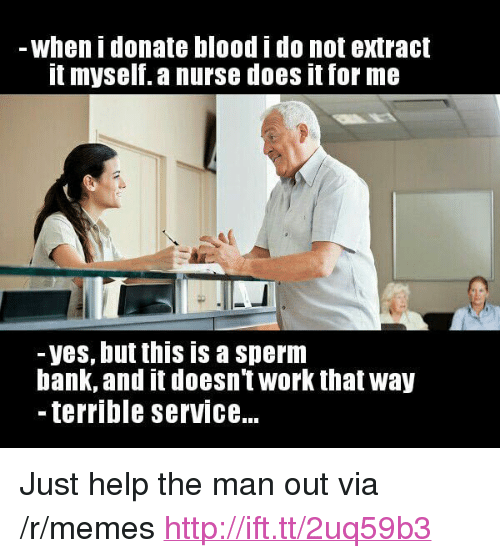 """Memes, Work, and Bank: when i donate blood i do not extract  t myself. a nurse does it for me  -yes, but this is a sperm  bank, and it doesnt work that way  - terrible serviCe... <p>Just help the man out via /r/memes <a href=""""http://ift.tt/2uq59b3"""">http://ift.tt/2uq59b3</a></p>"""