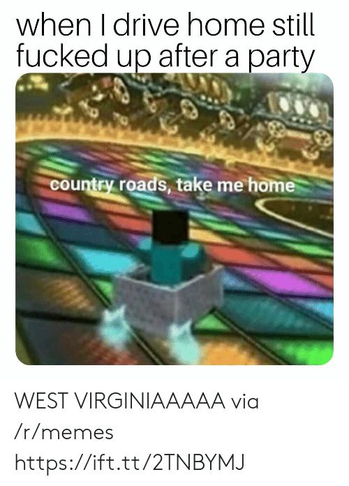Take Me Home: when I drive home still  fucked up after a party  country roads, take me home WEST VIRGINIAAAAA via /r/memes https://ift.tt/2TNBYMJ