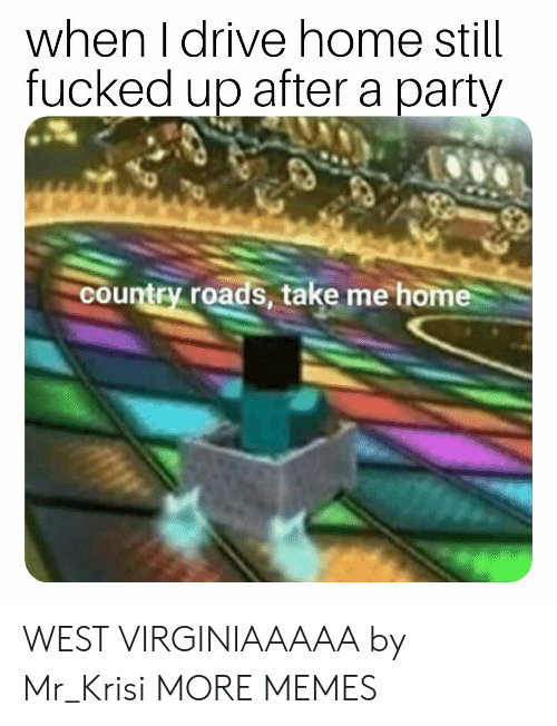 Take Me Home: when I drive home still  fucked up after a party  country roads, take me home WEST VIRGINIAAAAA by Mr_Krisi MORE MEMES