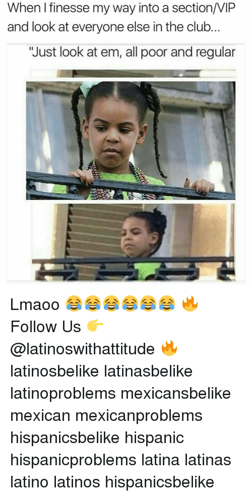 """finess: When I finesse my way into a section/VIP  and look at everyone else in the club  """"Just look at em, all poor and regular Lmaoo 😂😂😂😂😂😂 🔥 Follow Us 👉 @latinoswithattitude 🔥 latinosbelike latinasbelike latinoproblems mexicansbelike mexican mexicanproblems hispanicsbelike hispanic hispanicproblems latina latinas latino latinos hispanicsbelike"""