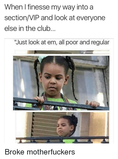 "Motherfuck: When I finesse my way into a  section/VIP and look at everyone  else in the club.  ""Just look at em, all poor and regular Broke motherfuckers"