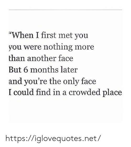 """crowded: """"When I first met you  you were nothing more  than another face  But 6 months later  and you're the only face  I could find in a crowded place https://iglovequotes.net/"""