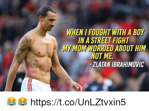 Soccer, Zlatan Ibrahimovic, and Street Fight: WHEN I FOUGHT WITH A BOY  IN A STREET FIGHT  MY MOM WORRIED ABOUT HIM  NOT ME  -ZLATAN IBRAHIMOVIC 😂😂 https://t.co/UnLZtvxin5