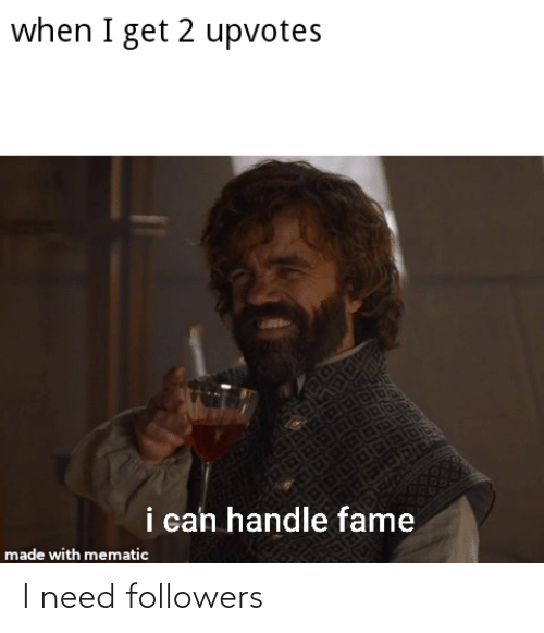 Handle Fame: when I get 2 upvotes  EGO  i can handle fame  made with mematic I need followers