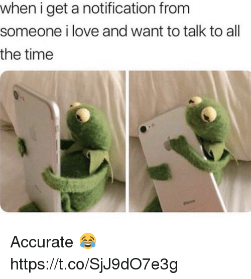 Love, Time, and All The: when i get a notification from  someone i love and want to talk to all  the time Accurate 😂 https://t.co/SjJ9dO7e3g