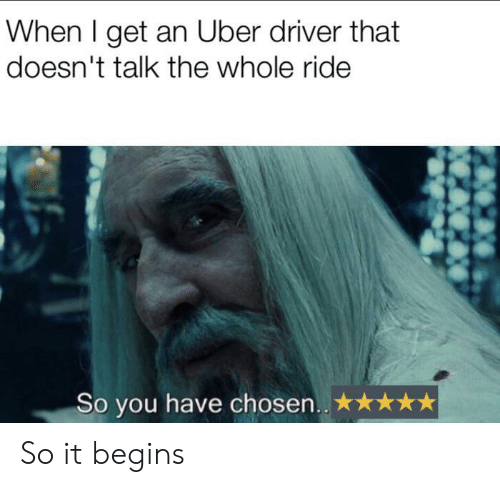 it begins: When I get an Uber driver that  doesn't talk the whole ride  So you have chosen.. So it begins