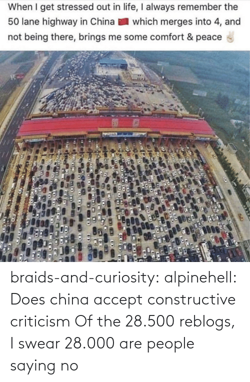 Criticism: When I get stressed out in life, I always remember the  50 lane highway in China  which merges into 4, and  not being there, brings me some comfort & peace braids-and-curiosity:  alpinehell: Does china accept constructive criticism  Of the 28.500 reblogs, I swear 28.000 are people saying no
