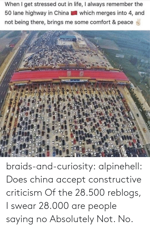 Criticism: When I get stressed out in life, I always remember the  50 lane highway in China  which merges into 4, and  not being there, brings me some comfort & peace braids-and-curiosity: alpinehell: Does china accept constructive criticism  Of the 28.500 reblogs, I swear 28.000 are people saying no    Absolutely Not. No.