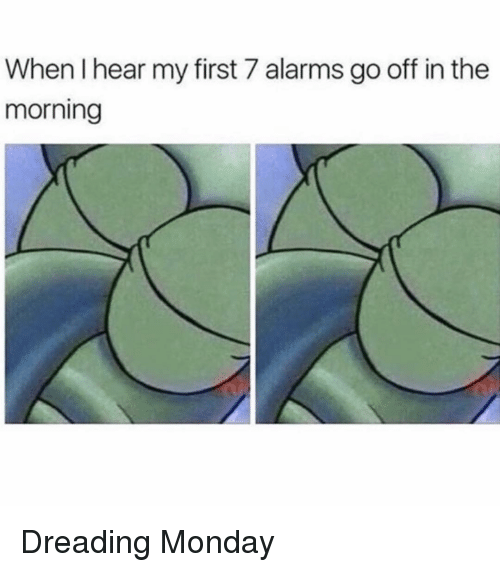 Monday, Girl Memes, and First: When I hear my first 7 alarms go off in the  morning Dreading Monday