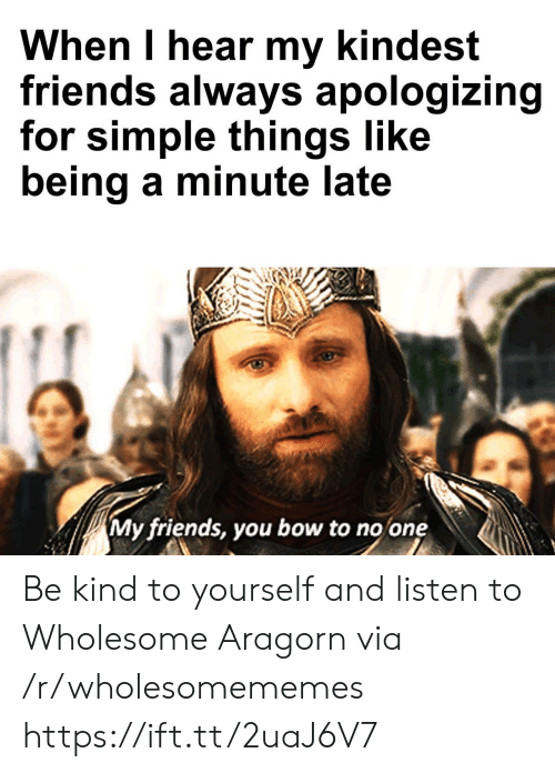 Aragorn: When I hear my kindest  friends always apologizing  for simple things like  being a minute late  My friends, you bow to no one Be kind to yourself and listen to Wholesome Aragorn via /r/wholesomememes https://ift.tt/2uaJ6V7