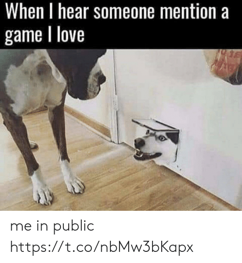 Love, Video Games, and Game: When I hear someone mention a  game I love me in public https://t.co/nbMw3bKapx
