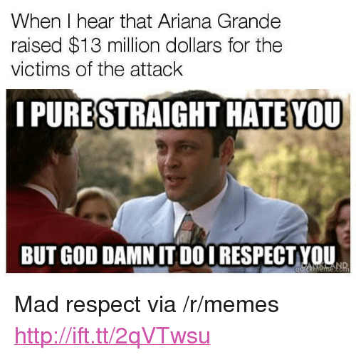 "I Hear That: When I hear that Ariana Grande  raised $13 million dollars for the  victims of the attack  I PURESTRAIGHT HATE VOU  BUT GOD DAMNIT DOI RESPECTYOU <p>Mad respect via /r/memes <a href=""http://ift.tt/2qVTwsu"">http://ift.tt/2qVTwsu</a></p>"