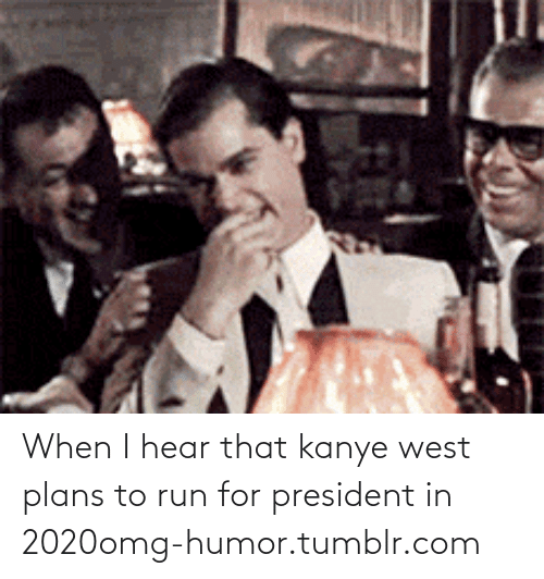 I Hear That: When I hear that kanye west plans to run for president in 2020omg-humor.tumblr.com