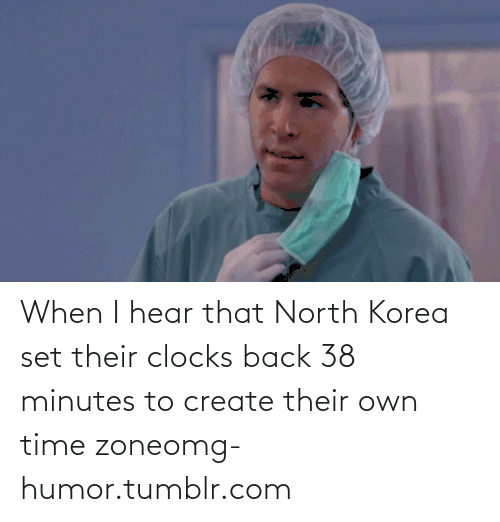 I Hear That: When I hear that North Korea set their clocks back 38 minutes to create their own time zoneomg-humor.tumblr.com