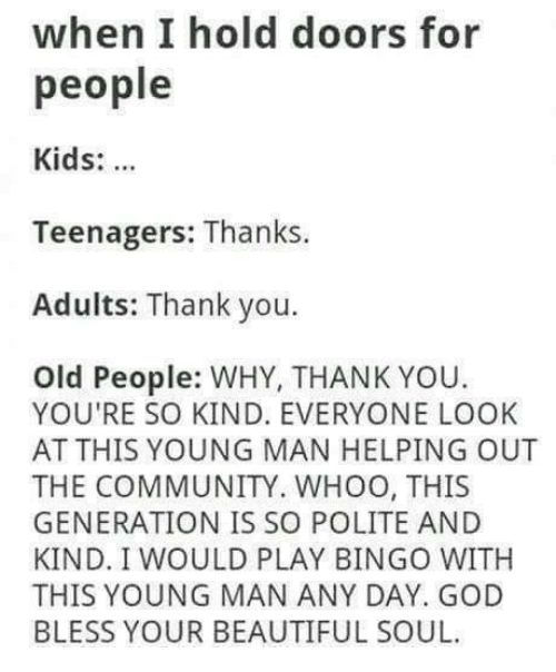 Why Thank You: when I hold doors for  people  Kids:  Teenagers: Thanks  Adults: Thank you.  Old People: WHY, THANK YOU.  YOU'RE SO KIND. EVERYONE LOOK  AT THIS YOUNG MAN HELPING OUT  THE COMMUNITY. WHOO, THIS  GENERATION IS SO POLITE AND  KIND. I WOULD PLAY BINGO WITH  THIS YOUNG MAN ANY DAY. GOD  BLESS YOUR BEAUTIFUL SOUL.