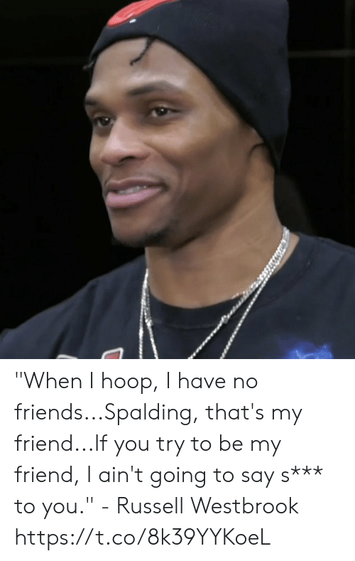 "Hoop: ""When I hoop, I have no friends...Spalding, that's my friend...If you try to be my friend, I ain't going to say s*** to you."" - Russell Westbrook   https://t.co/8k39YYKoeL"