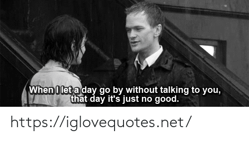 Good, Net, and Day: When I let a day go by without talking to you,  that day it's just no good. https://iglovequotes.net/