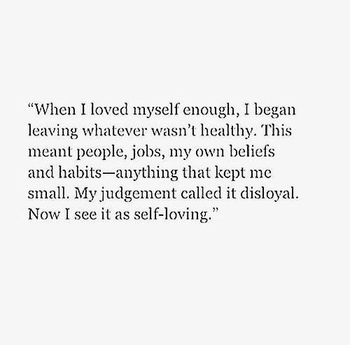 """Called It: """"When I loved myself enough, I began  leaving whatever wasn't healthy. This  meant people, jobs, my own beliefs  and habits-anything that kept me  small. My judgement called it disloyal  Now I see it as self-loving."""""""